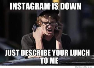 instagram-is-down-just-describe-your-lunch-to-me[1]